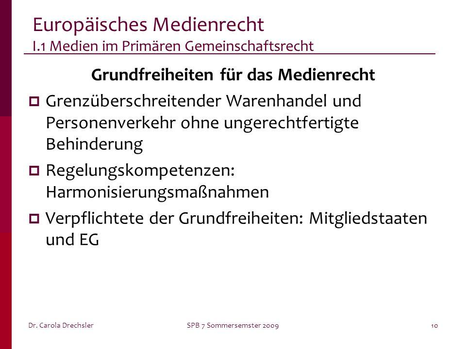 Dr. Carola DrechslerSPB 7 Sommersemster 200910 Europäisches Medienrecht I.1 Medien im Primären Gemeinschaftsrecht Grundfreiheiten für das Medienrecht