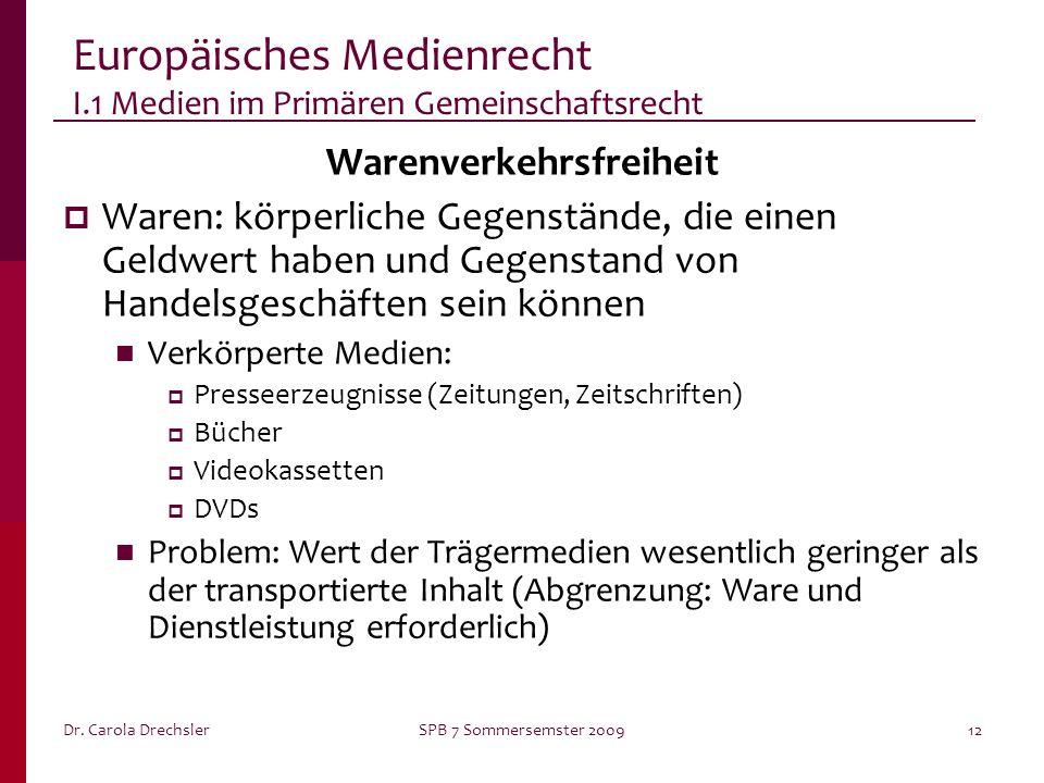 Dr. Carola DrechslerSPB 7 Sommersemster 200912 Europäisches Medienrecht I.1 Medien im Primären Gemeinschaftsrecht Warenverkehrsfreiheit Waren: körperl