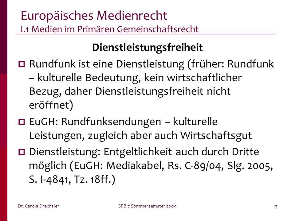 Dr. Carola DrechslerSPB 7 Sommersemster 200913 Europäisches Medienrecht I.1 Medien im Primären Gemeinschaftsrecht Dienstleistungsfreiheit Rundfunk ist