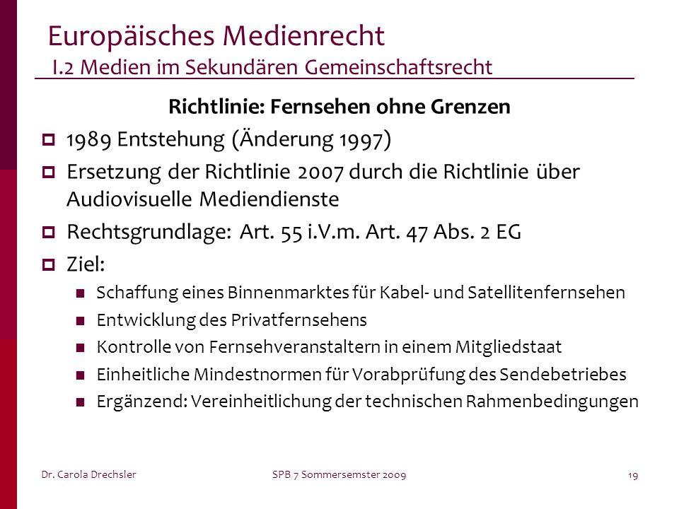 Dr. Carola DrechslerSPB 7 Sommersemster 200919 Europäisches Medienrecht I.2 Medien im Sekundären Gemeinschaftsrecht Richtlinie: Fernsehen ohne Grenzen