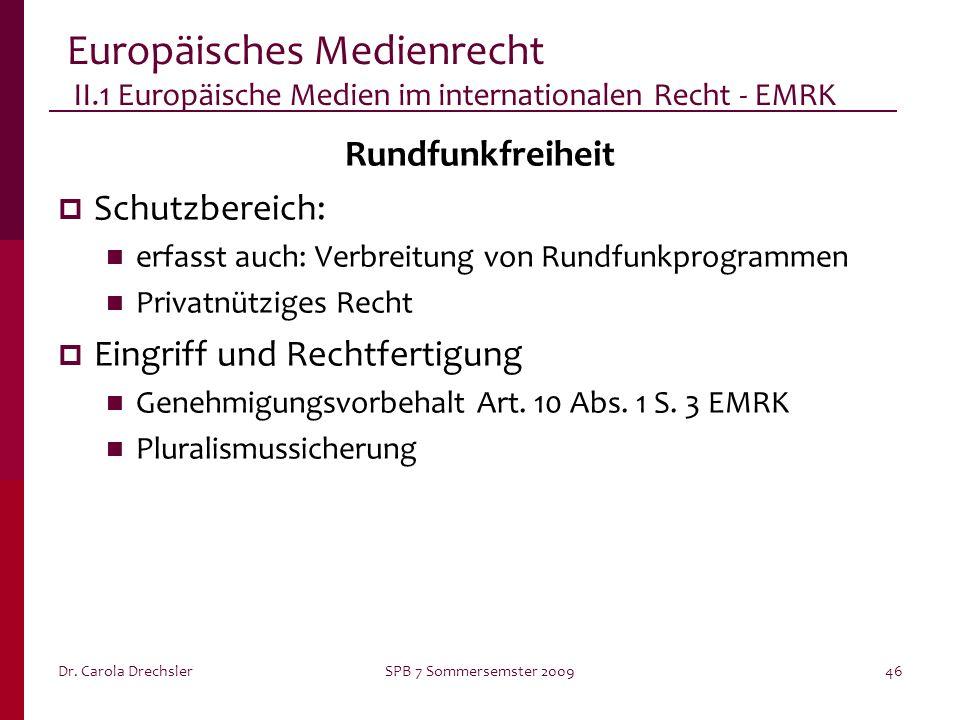 Dr. Carola DrechslerSPB 7 Sommersemster 200946 Europäisches Medienrecht II.1 Europäische Medien im internationalen Recht - EMRK Rundfunkfreiheit Schut