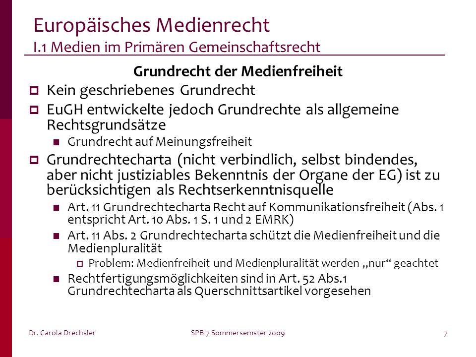 Dr. Carola DrechslerSPB 7 Sommersemster 20097 Europäisches Medienrecht I.1 Medien im Primären Gemeinschaftsrecht Grundrecht der Medienfreiheit Kein ge