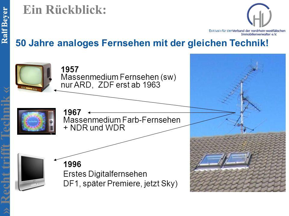 » Recht trifft Technik « Exklusiv für den Ralf Beyer Ein Rückblick: 1957 Massenmedium Fernsehen (sw) nur ARD, ZDF erst ab 1963 1967 Massenmedium Farb-Fernsehen + NDR und WDR 1996 Erstes Digitalfernsehen DF1, später Premiere, jetzt Sky) 50 Jahre analoges Fernsehen mit der gleichen Technik!