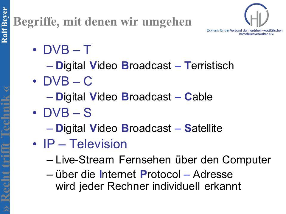 » Recht trifft Technik « Exklusiv für den Ralf Beyer Begriffe, mit denen wir umgehen DVB – T –Digital Video Broadcast – Terristisch DVB – C –Digital Video Broadcast – Cable DVB – S –Digital Video Broadcast – Satellite IP – Television –Live-Stream Fernsehen über den Computer –über die Internet Protocol – Adresse wird jeder Rechner individuell erkannt