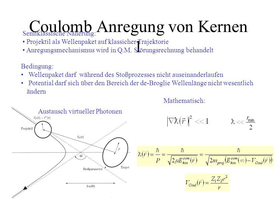 Coulomb Anregung von Kernen 1 Semiklassische Näherung: Projektil als Wellenpaket auf klassicher Trajektorie Anregungsmechanismus wird in Q.M. Störungs