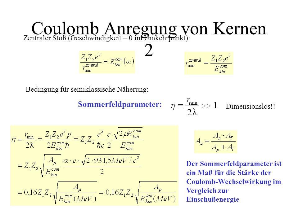 Coulomb Anregung von Kernen 2 Zentraler Stoß (Geschwindigkeit = 0 im Umkehrpunkt): Bedingung für semiklassische Näherung: Der Sommerfeldparameter ist