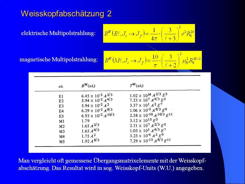 Weisskopfabschätzung 2 elektrische Multipolstrahlung: magnetische Multipolstrahlung: Man vergleicht oft gemessene Übergangsmatrixelemente mit der Weis