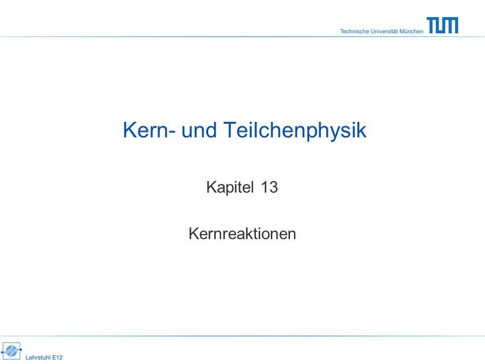 Kern- und Teilchenphysik Kapitel 13 Kernreaktionen
