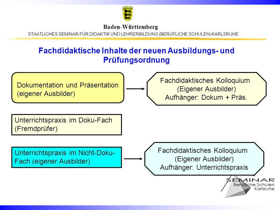 STAATLICHES SEMINAR FÜR DIDAKTIK UND LEHRERBILDUNG (BERUFLICHE SCHULEN) KARLSRUHE Baden-Württemberg Fachdidaktische Inhalte der neuen Ausbildungs- und Prüfungsordnung Unterrichtspraxis im Doku-Fach (Fremdprüfer) Unterrichtspraxis im Nicht-Doku- Fach (eigener Ausbilder) Dokumentation und Präsentation (eigener Ausbilder) Fachdidaktisches Kolloquium (Eigener Ausbilder) Aufhänger: Unterrichtspraxis Fachdidaktisches Kolloquium (Eigener Ausbilder) Aufhänger: Dokum + Präs.
