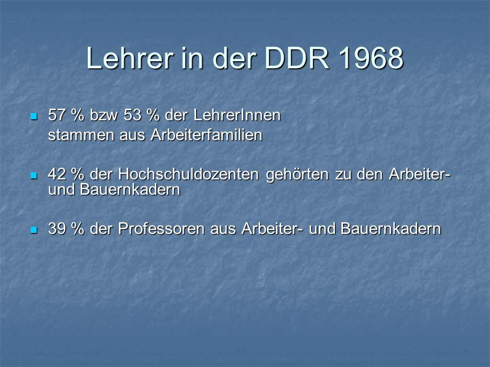Lehrer in der DDR 1968 57 % bzw 53 % der LehrerInnen 57 % bzw 53 % der LehrerInnen stammen aus Arbeiterfamilien 42 % der Hochschuldozenten gehörten zu