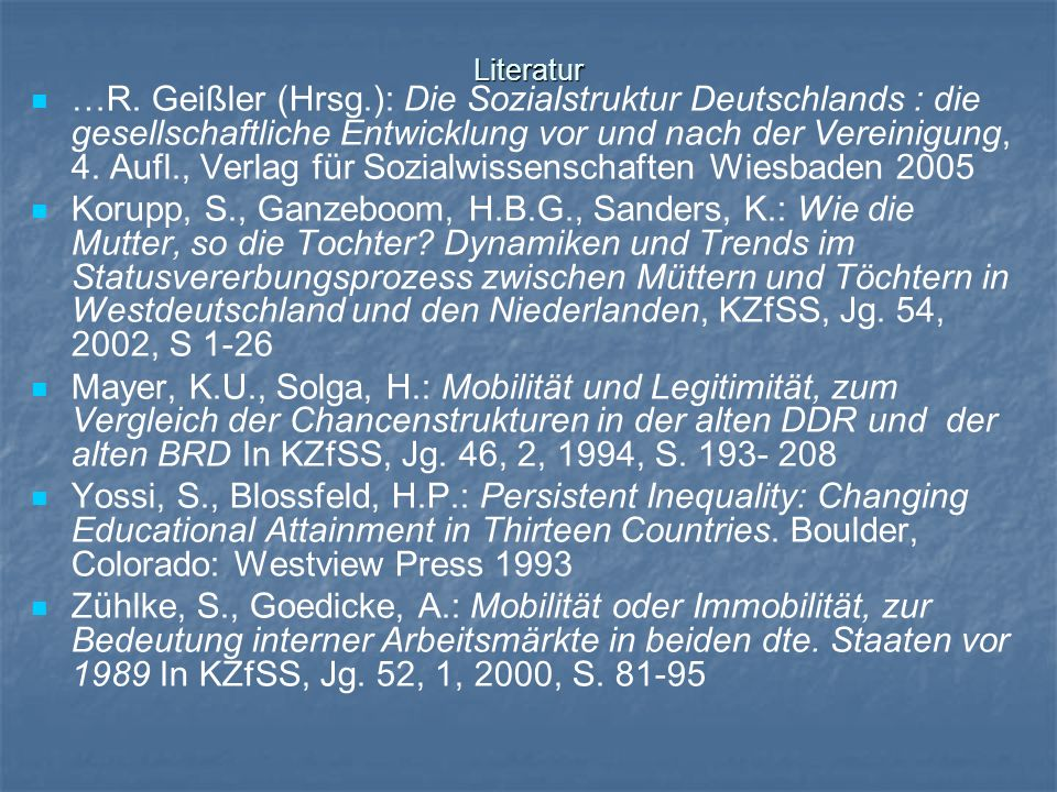 Literatur …R. Geißler (Hrsg.): Die Sozialstruktur Deutschlands : die gesellschaftliche Entwicklung vor und nach der Vereinigung, 4. Aufl., Verlag für