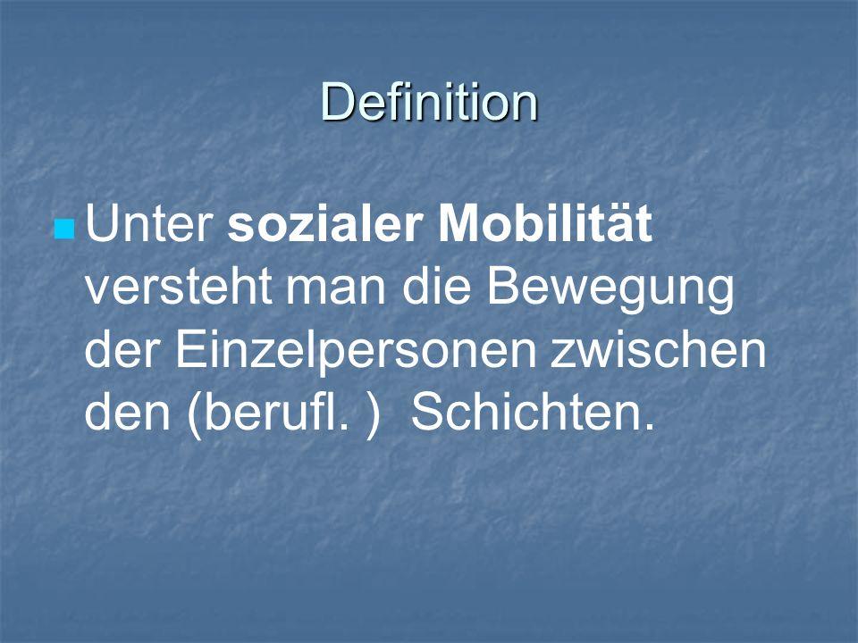 Definition Unter sozialer Mobilität versteht man die Bewegung der Einzelpersonen zwischen den (berufl. ) Schichten.