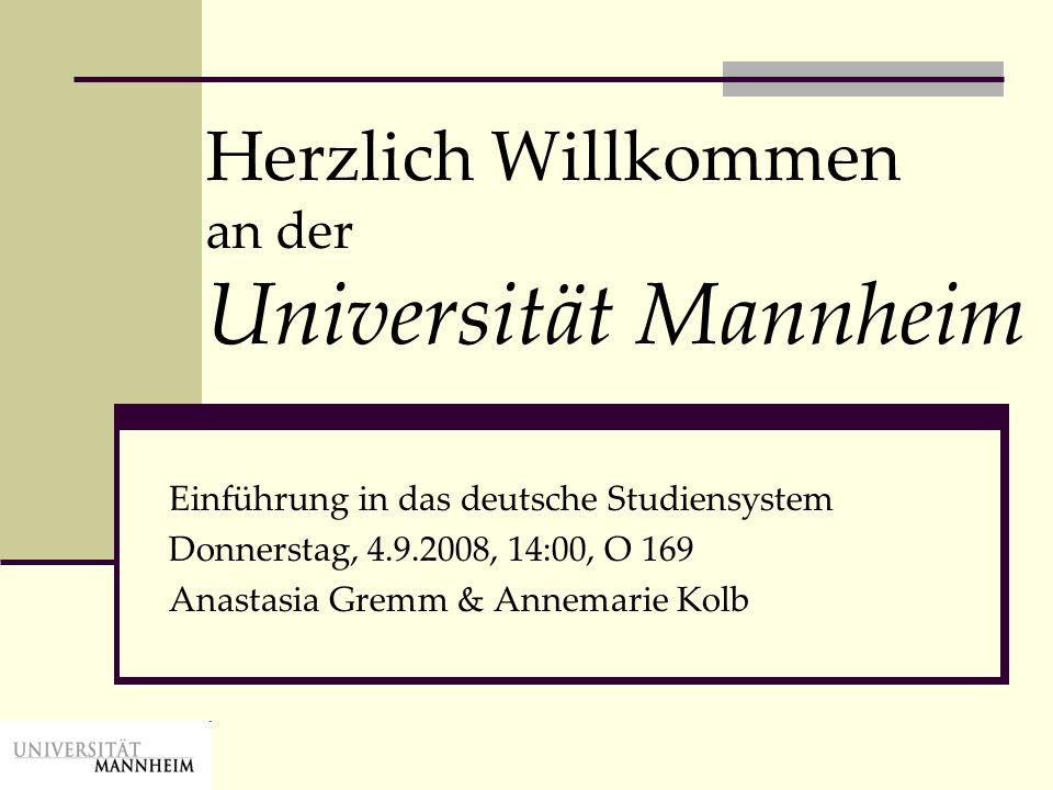 Herzlich Willkommen an der Universität Mannheim Einführung in das deutsche Studiensystem Donnerstag, 4.9.2008, 14:00, O 169 Anastasia Gremm & Annemari