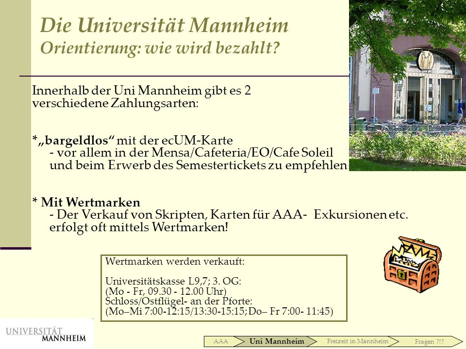 Wertmarken werden verkauft: Universitätskasse L9,7; 3. OG: (Mo - Fr, 09.30 - 12.00 Uhr) Schloss/Ostflügel- an der Pforte: (Mo–Mi 7:00-12:15/13:30-15:1