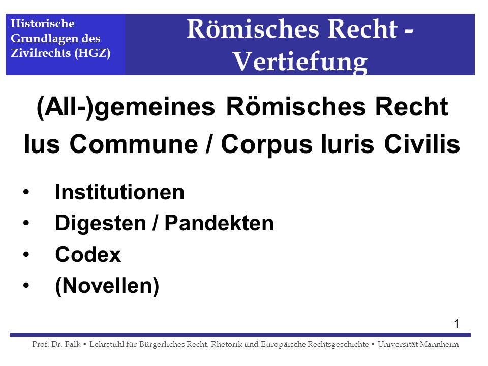 Römisches Recht - Vertiefung (All-)gemeines Römisches Recht Ius Commune / Corpus Iuris Civilis Institutionen Digesten / Pandekten Codex (Novellen) His