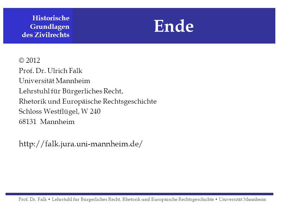 Ende © 2012 Prof. Dr. Ulrich Falk Universität Mannheim Lehrstuhl für Bürgerliches Recht, Rhetorik und Europäische Rechtsgeschichte Schloss Westflügel,