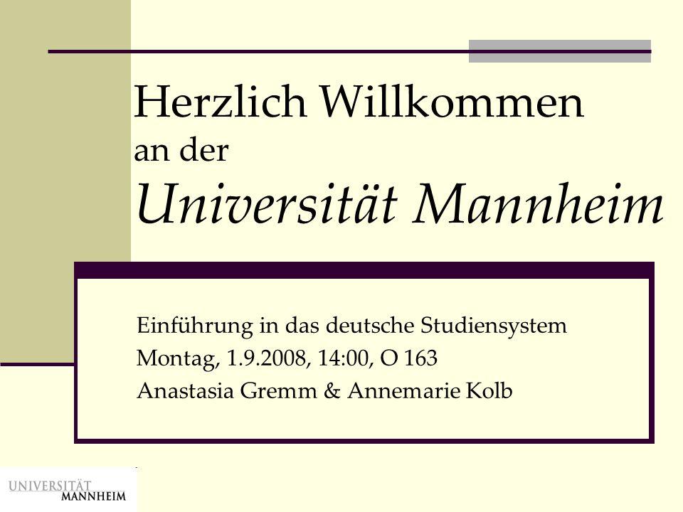 Herzlich Willkommen an der Universität Mannheim Einführung in das deutsche Studiensystem Montag, 1.9.2008, 14:00, O 163 Anastasia Gremm & Annemarie Ko