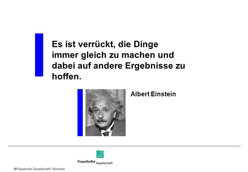 Fraunhofer-Gesellschaft, München Es ist verrückt, die Dinge immer gleich zu machen und dabei auf andere Ergebnisse zu hoffen. Albert Einstein