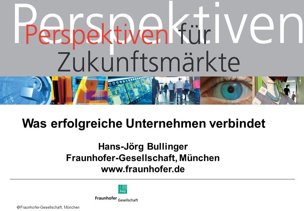 Fraunhofer-Gesellschaft, München Hans-Jörg Bullinger Fraunhofer-Gesellschaft, München www.fraunhofer.de Was erfolgreiche Unternehmen verbindet