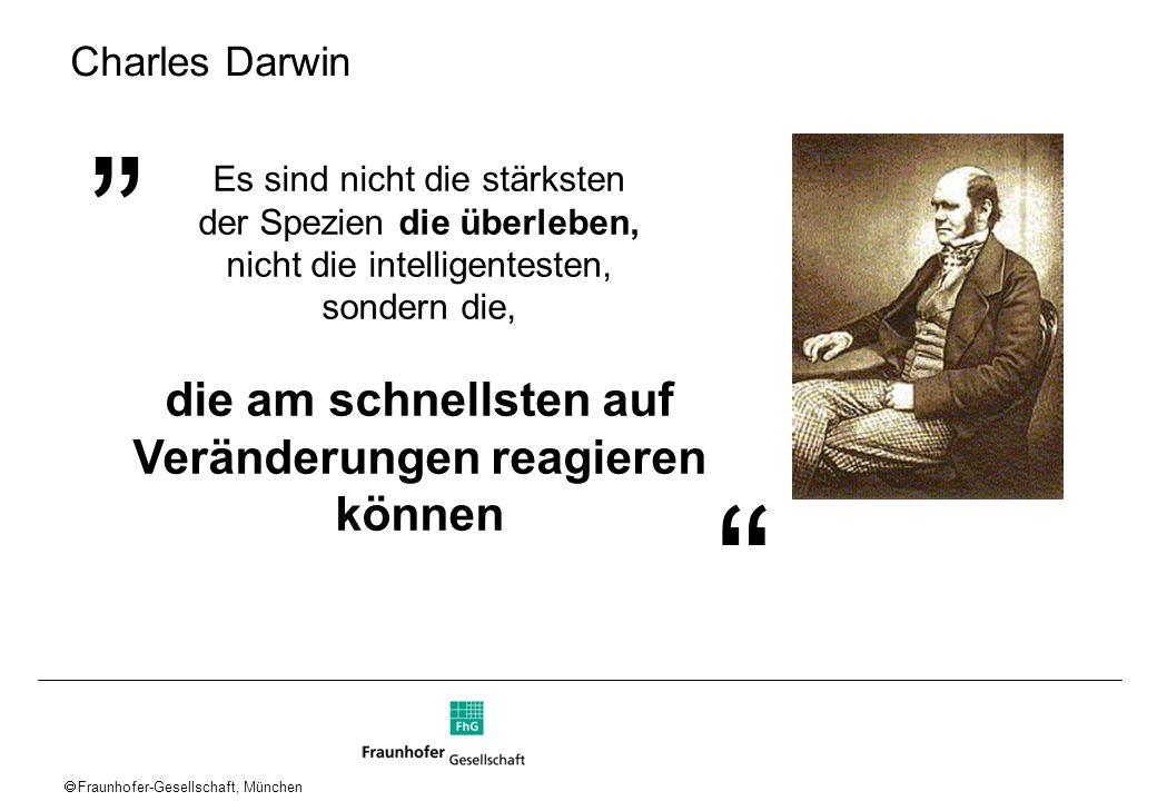 Fraunhofer-Gesellschaft, München Charles Darwin Es sind nicht die stärksten der Spezien die überleben, nicht die intelligentesten, sondern die, die am