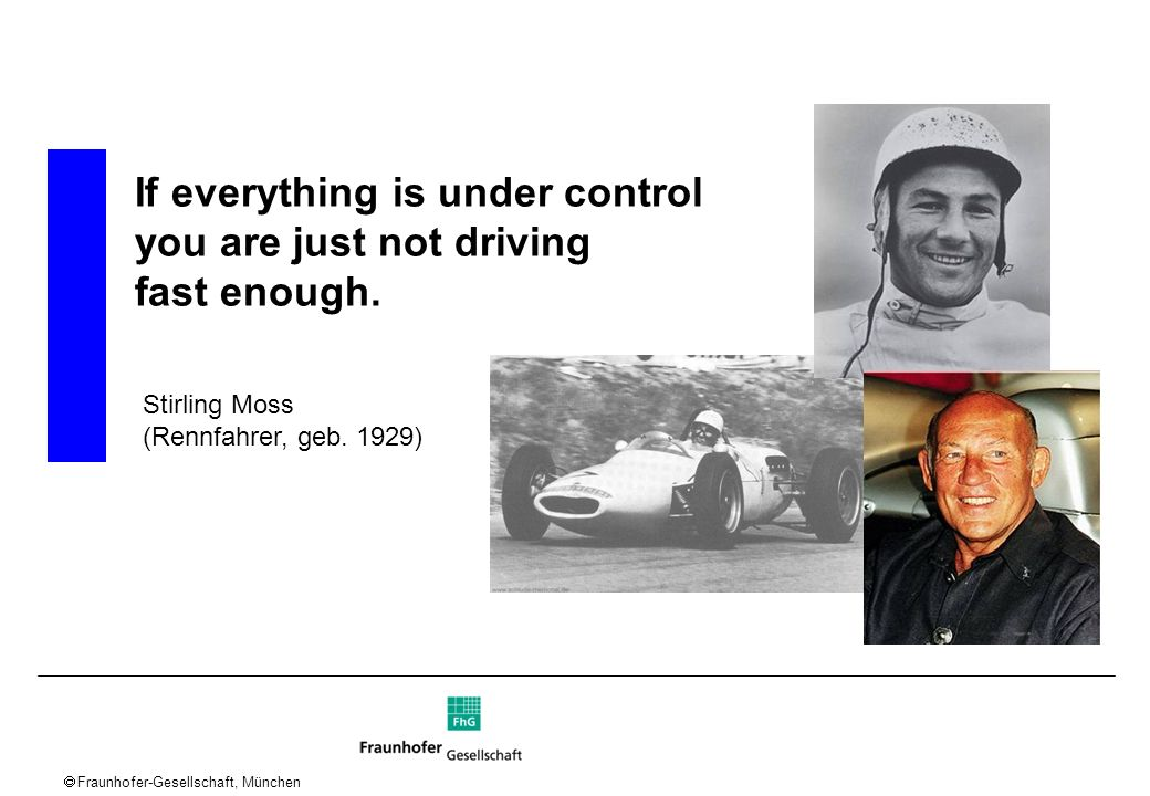 Fraunhofer-Gesellschaft, München If everything is under control you are just not driving fast enough. Stirling Moss (Rennfahrer, geb. 1929)