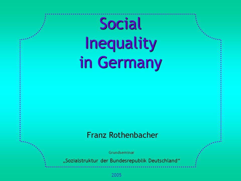 Social Inequality in Germany Franz Rothenbacher Grundseminar Sozialstruktur der Bundesrepublik Deutschland 2005