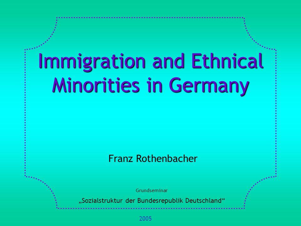 Immigration and Ethnical Minorities in Germany Franz Rothenbacher Grundseminar Sozialstruktur der Bundesrepublik Deutschland 2005