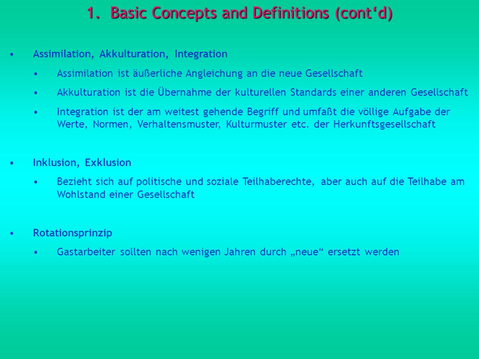 1.Basic Concepts and Definitions (contd) Assimilation, Akkulturation, Integration Assimilation ist äußerliche Angleichung an die neue Gesellschaft Akk