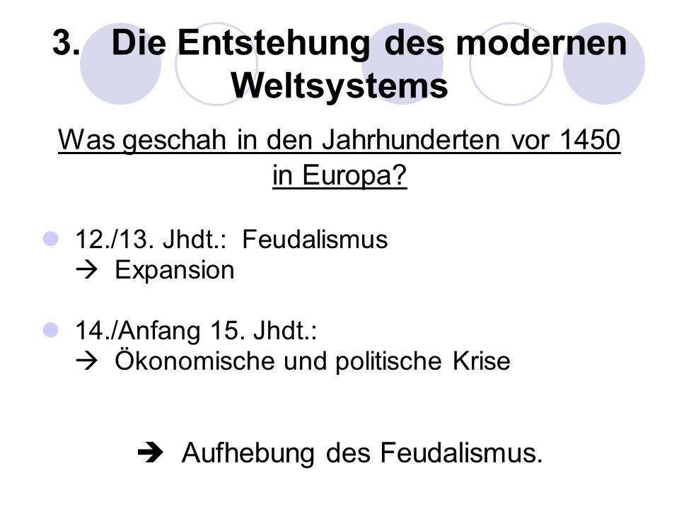 3. Die Entstehung des modernen Weltsystems Was geschah in den Jahrhunderten vor 1450 in Europa? 12./13. Jhdt.: Feudalismus Expansion 14./Anfang 15. Jh