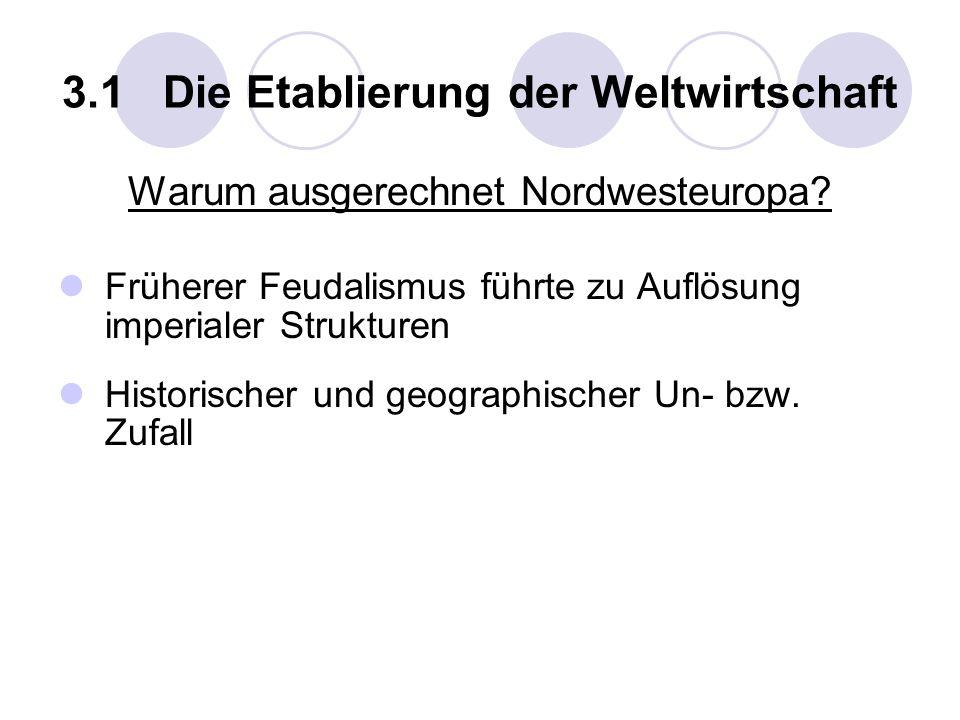 3.1 Die Etablierung der Weltwirtschaft Warum ausgerechnet Nordwesteuropa? Früherer Feudalismus führte zu Auflösung imperialer Strukturen Historischer