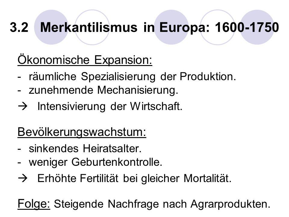 3.2 Merkantilismus in Europa: 1600-1750 Ökonomische Expansion: -räumliche Spezialisierung der Produktion. -zunehmende Mechanisierung. Intensivierung d