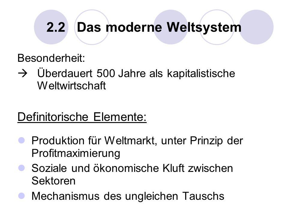 2.2 Das moderne Weltsystem Besonderheit: Überdauert 500 Jahre als kapitalistische Weltwirtschaft Definitorische Elemente: Produktion für Weltmarkt, un
