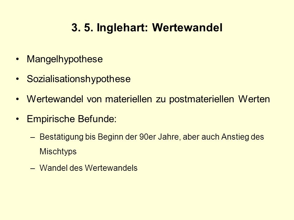 3. 5. Inglehart: Wertewandel Mangelhypothese Sozialisationshypothese Wertewandel von materiellen zu postmateriellen Werten Empirische Befunde: –Bestät