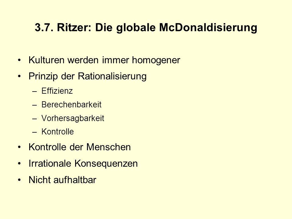 3.7. Ritzer: Die globale McDonaldisierung Kulturen werden immer homogener Prinzip der Rationalisierung –Effizienz –Berechenbarkeit –Vorhersagbarkeit –