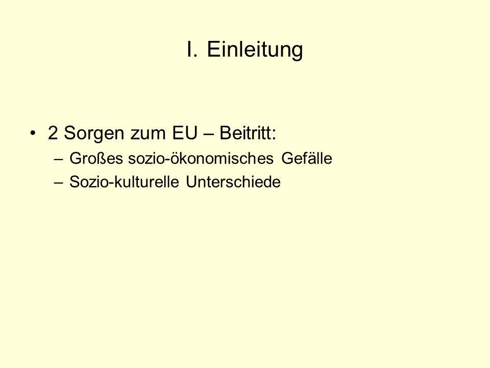I. Einleitung 2 Sorgen zum EU – Beitritt: –Großes sozio-ökonomisches Gefälle –Sozio-kulturelle Unterschiede