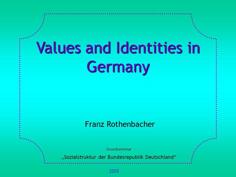 Values and Identities in Germany Franz Rothenbacher Grundseminar Sozialstruktur der Bundesrepublik Deutschland 2005