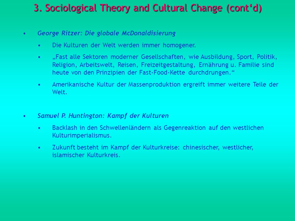3. Sociological Theory and Cultural Change (contd) George Ritzer: Die globale McDonaldisierung Die Kulturen der Welt werden immer homogener. Fast alle