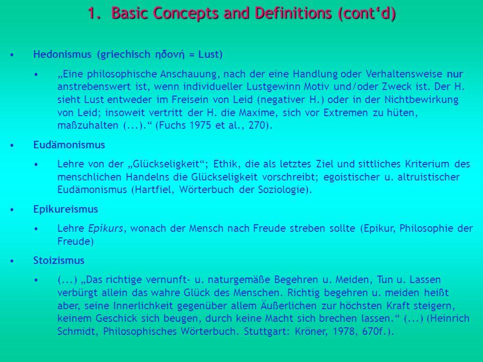 1.Basic Concepts and Definitions (contd) Hedonismus (griechisch ηδονή = Lust) Eine philosophische Anschauung, nach der eine Handlung oder Verhaltensweise nur anstrebenswert ist, wenn individueller Lustgewinn Motiv und/oder Zweck ist.