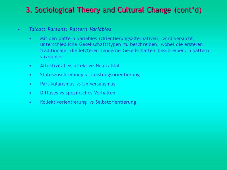 3. Sociological Theory and Cultural Change (contd) Talcott Parsons: Pattern Variables Mit den pattern variables (Orientierungsalternativen) wird versu