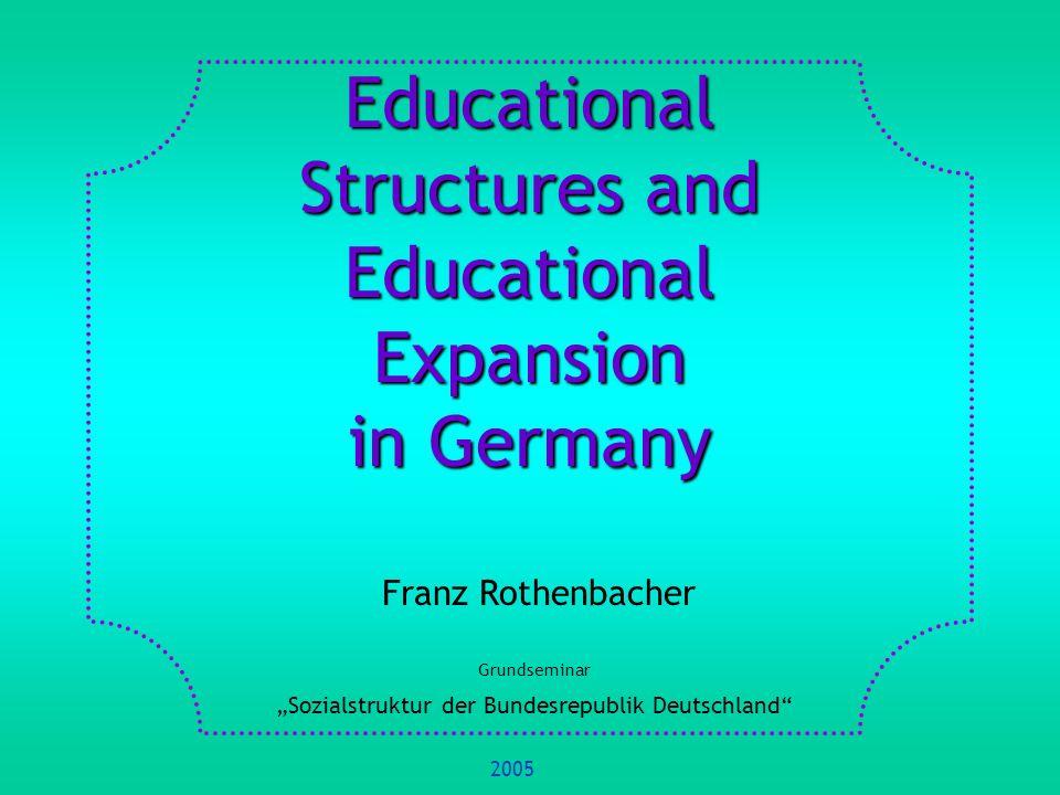 Educational Structures and Educational Expansion in Germany Franz Rothenbacher Grundseminar Sozialstruktur der Bundesrepublik Deutschland 2005
