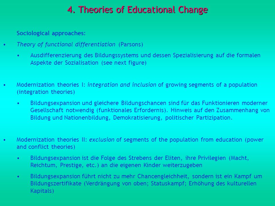4. Theories of Educational Change Sociological approaches: Theory of functional differentiation (Parsons) Ausdifferenzierung des Bildungssystems und d