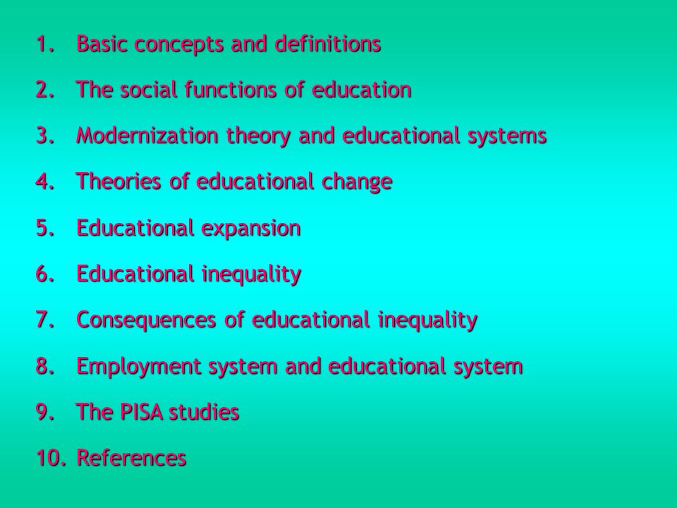 1. Basic concepts and definitions 2. The social functions of education 3. Modernization theory and educational systems 4. Theories of educational chan