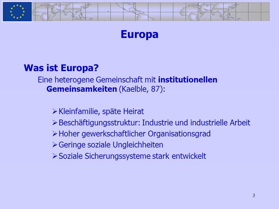 3 Europa Was ist Europa? Eine heterogene Gemeinschaft mit institutionellen Gemeinsamkeiten (Kaelble, 87): Kleinfamilie, späte Heirat Beschäftigungsstr