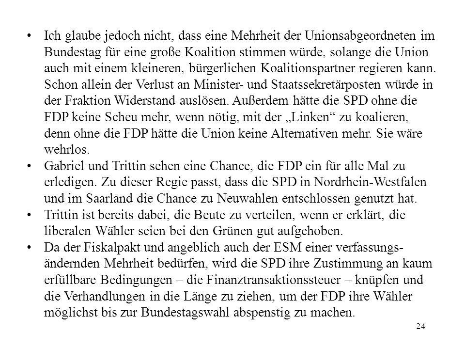 24 Ich glaube jedoch nicht, dass eine Mehrheit der Unionsabgeordneten im Bundestag für eine große Koalition stimmen würde, solange die Union auch mit einem kleineren, bürgerlichen Koalitionspartner regieren kann.