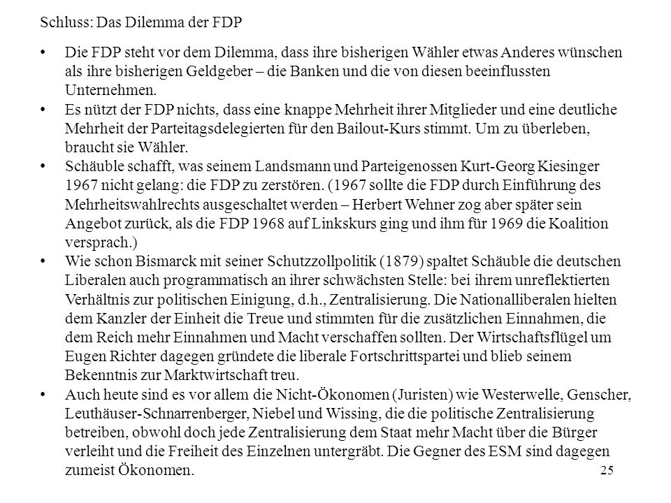 25 Schluss: Das Dilemma der FDP Die FDP steht vor dem Dilemma, dass ihre bisherigen Wähler etwas Anderes wünschen als ihre bisherigen Geldgeber – die Banken und die von diesen beeinflussten Unternehmen.