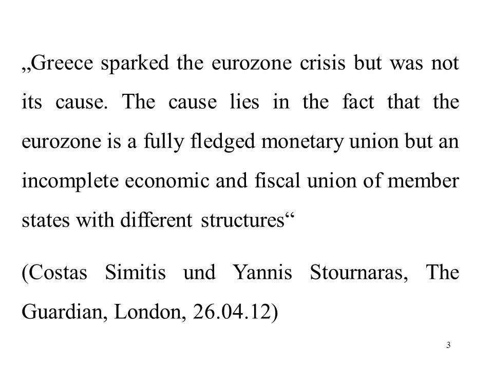 3 Greece sparked the eurozone crisis but was not its cause. The cause lies in the fact that the eurozone is a fully fledged monetary union but an inco