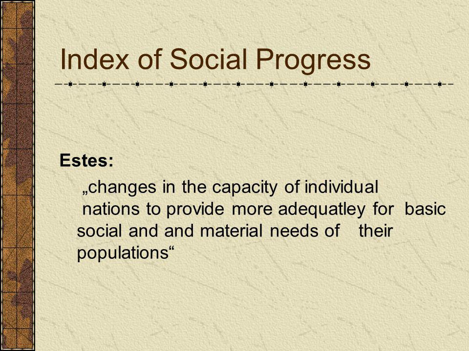 Index of Social Progress Estes: changes in the capacity of individual nations to provide more adequatley for basic social and and material needs of th