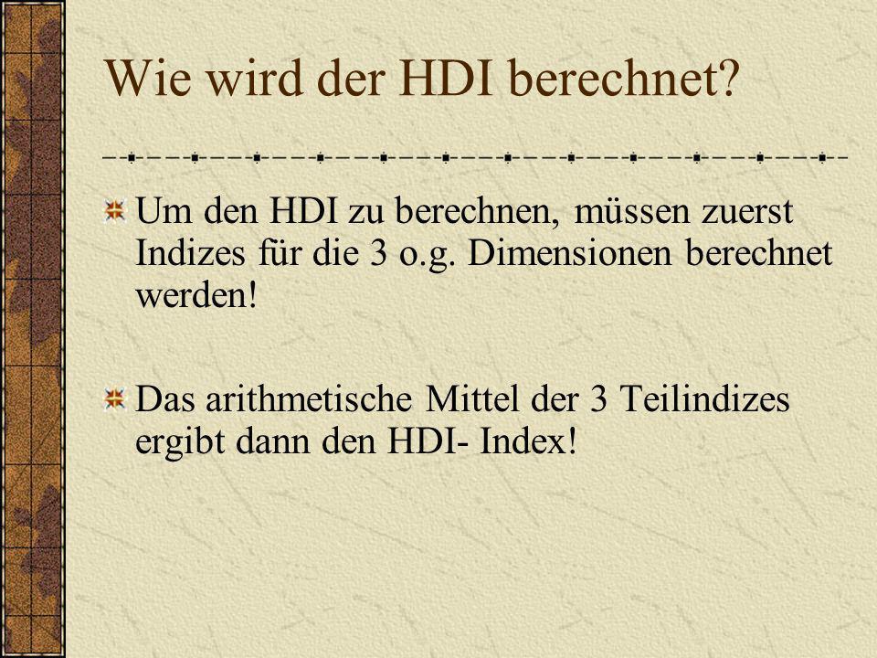 Wie wird der HDI berechnet? Um den HDI zu berechnen, müssen zuerst Indizes für die 3 o.g. Dimensionen berechnet werden! Das arithmetische Mittel der 3