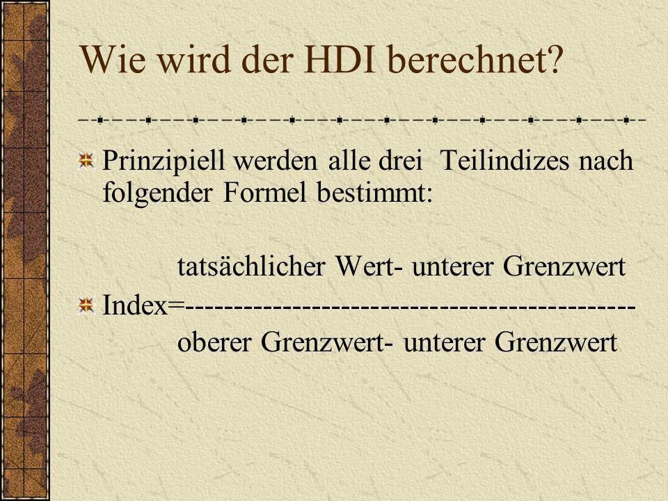 Wie wird der HDI berechnet? Prinzipiell werden alle drei Teilindizes nach folgender Formel bestimmt: tatsächlicher Wert- unterer Grenzwert Index=-----