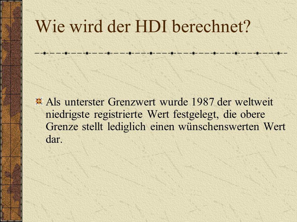 Wie wird der HDI berechnet? Als unterster Grenzwert wurde 1987 der weltweit niedrigste registrierte Wert festgelegt, die obere Grenze stellt lediglich